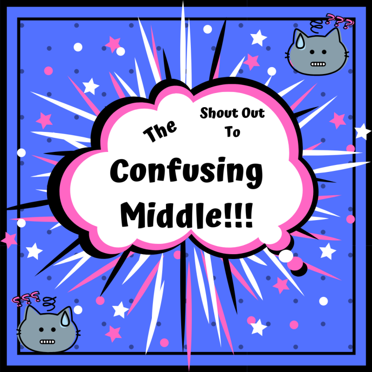 Shout Out to The Confusing Middle!!!