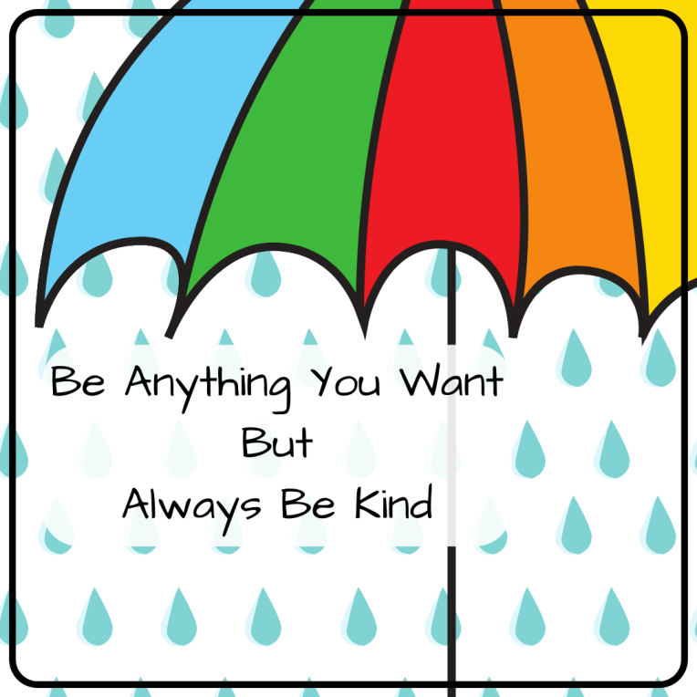Be Anything You Want But Always Be Kind